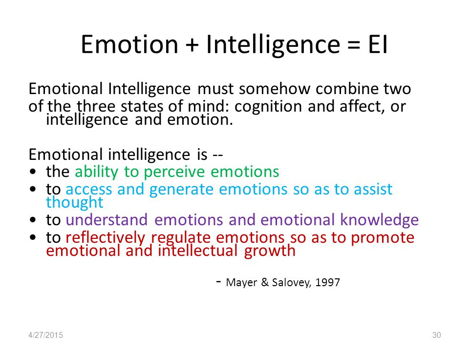 Emotion + Intelligence = EI Emotional Intelligence must somehow combine two of the three states of mind: cognition and affect, or intelligence and emotion.