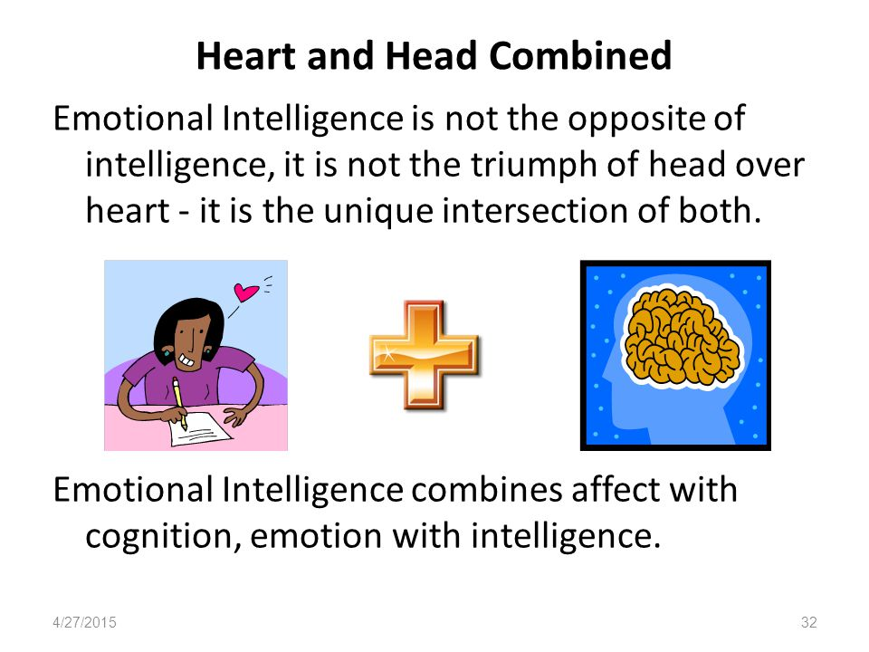 Heart and Head Combined Emotional Intelligence is not the opposite of intelligence, it is not the triumph of head over heart - it is the unique intersection of both.