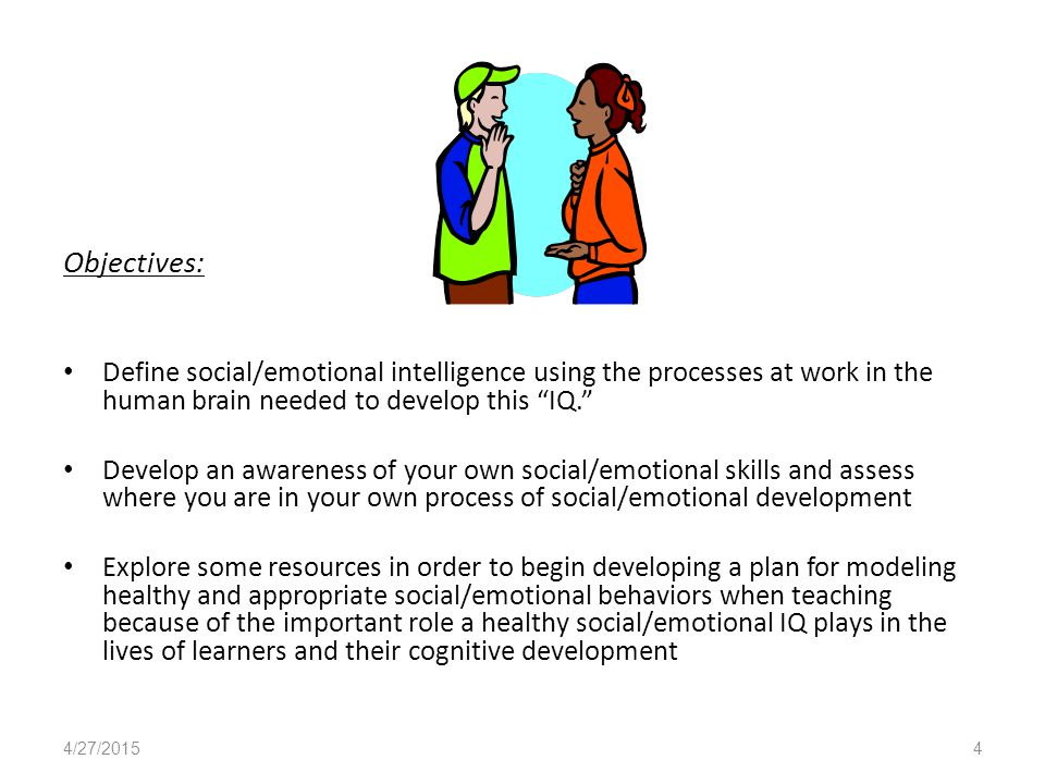 Objectives: Define social/emotional intelligence using the processes at work in the human brain needed to develop this IQ. Develop an awareness of your own social/emotional skills and assess where you are in your own process of social/emotional development Explore some resources in order to begin developing a plan for modeling healthy and appropriate social/emotional behaviors when teaching because of the important role a healthy social/emotional IQ plays in the lives of learners and their cognitive development 4/27/20154