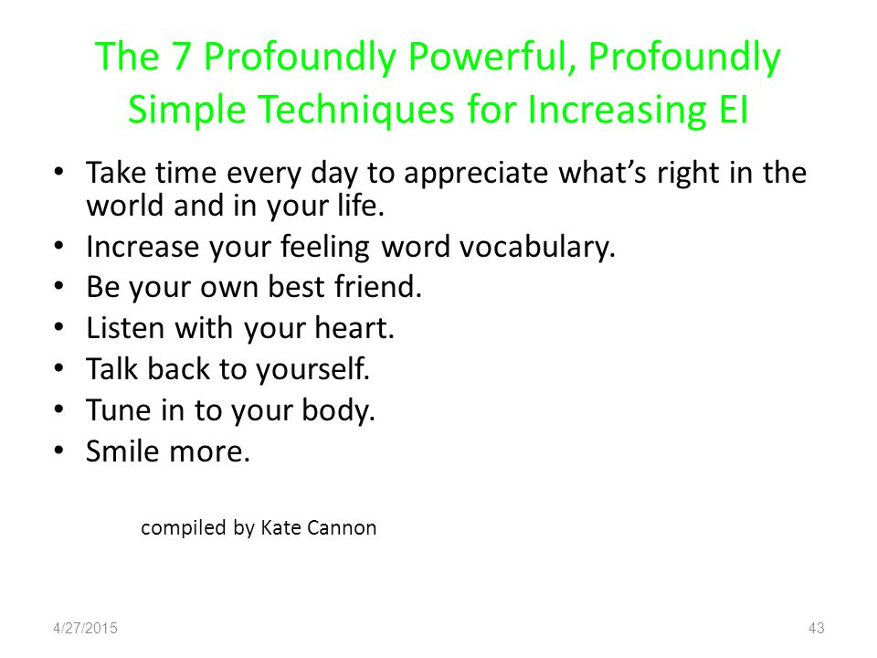 The 7 Profoundly Powerful, Profoundly Simple Techniques for Increasing EI Take time every day to appreciate what's right in the world and in your life.