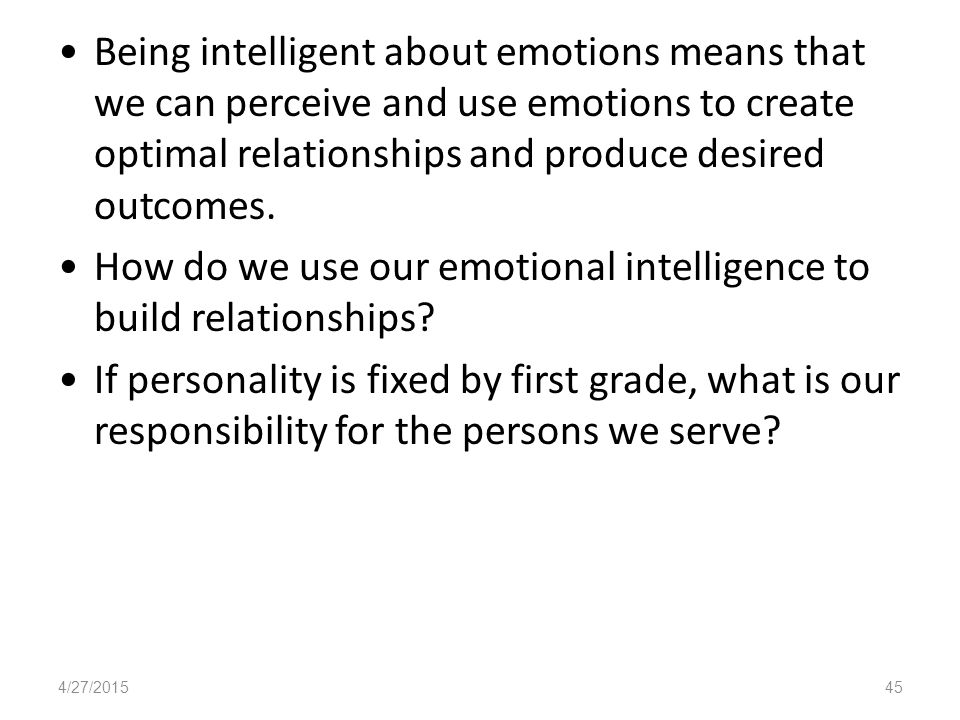 Being intelligent about emotions means that we can perceive and use emotions to create optimal relationships and produce desired outcomes.