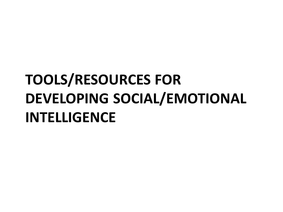 TOOLS/RESOURCES FOR DEVELOPING SOCIAL/EMOTIONAL INTELLIGENCE