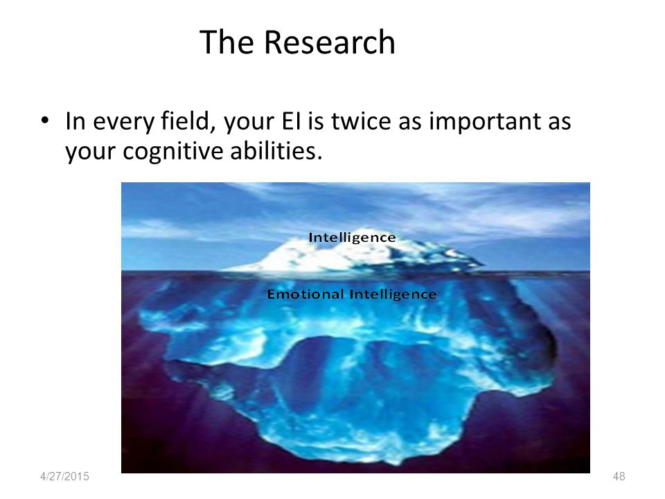 The Research In every field, your EI is twice as important as your cognitive abilities. 4/27/201548