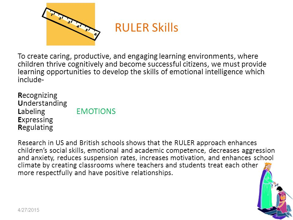 RULER Skills To create caring, productive, and engaging learning environments, where children thrive cognitively and become successful citizens, we must provide learning opportunities to develop the skills of emotional intelligence which include- Recognizing Understanding Labeling EMOTIONS Expressing Regulating Research in US and British schools shows that the RULER approach enhances children's social skills, emotional and academic competence, decreases aggression and anxiety, reduces suspension rates, increases motivation, and enhances school climate by creating classrooms where teachers and students treat each other more respectfully and have positive relationships.