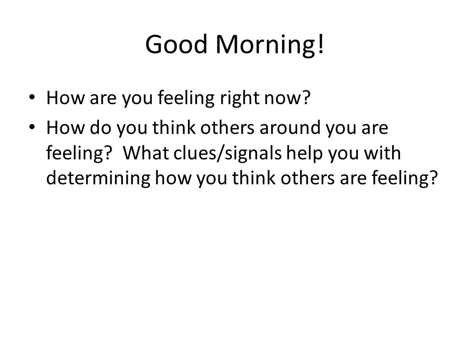 Good Morning. How are you feeling right now. How do you think others around you are feeling.