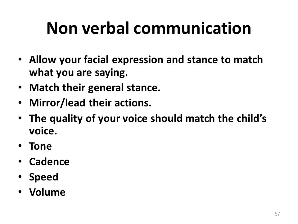 Non verbal communication Allow your facial expression and stance to match what you are saying.