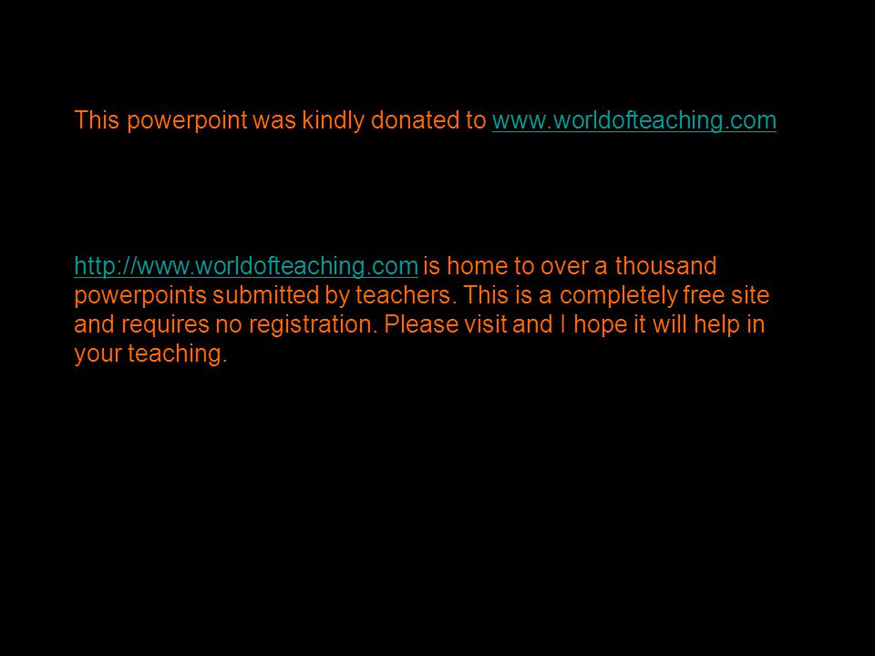 This powerpoint was kindly donated to www.worldofteaching.comwww.worldofteaching.com http://www.worldofteaching.comhttp://www.worldofteaching.com is home to over a thousand powerpoints submitted by teachers.
