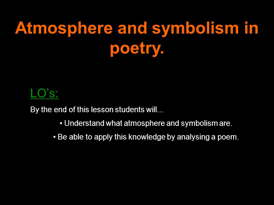 Atmosphere and symbolism in poetry. LO's: By the end of this lesson students will...