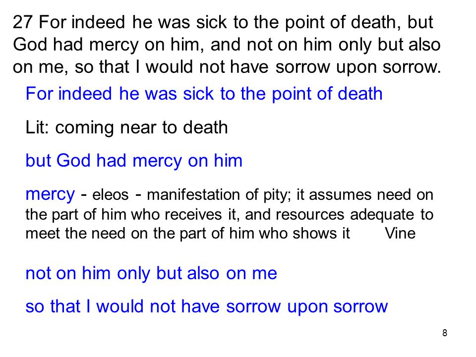 8 27 For indeed he was sick to the point of death, but God had mercy on him, and not on him only but also on me, so that I would not have sorrow upon sorrow.