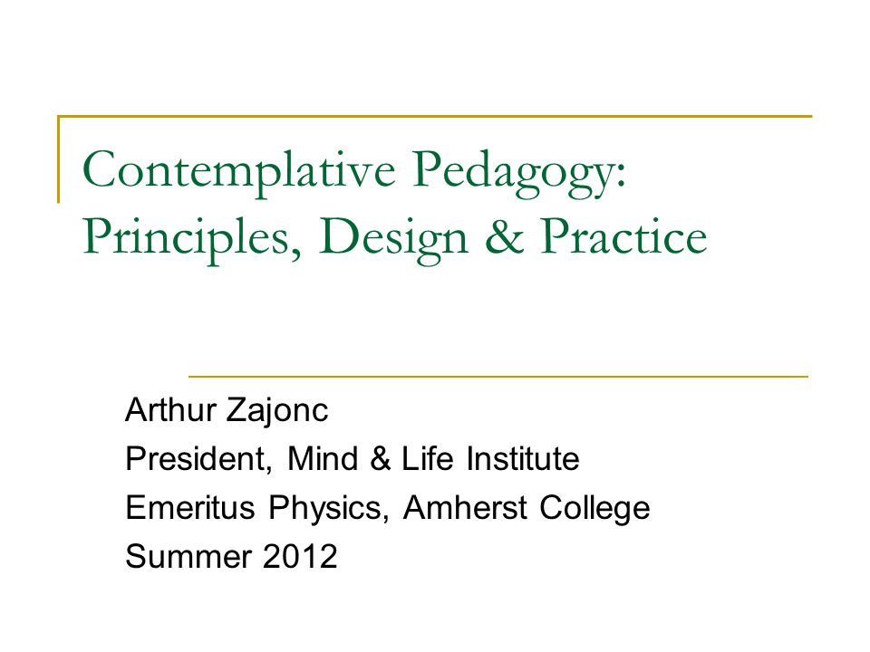 Contemplative Pedagogy: Principles, Design & Practice Arthur Zajonc President, Mind & Life Institute Emeritus Physics, Amherst College Summer 2012
