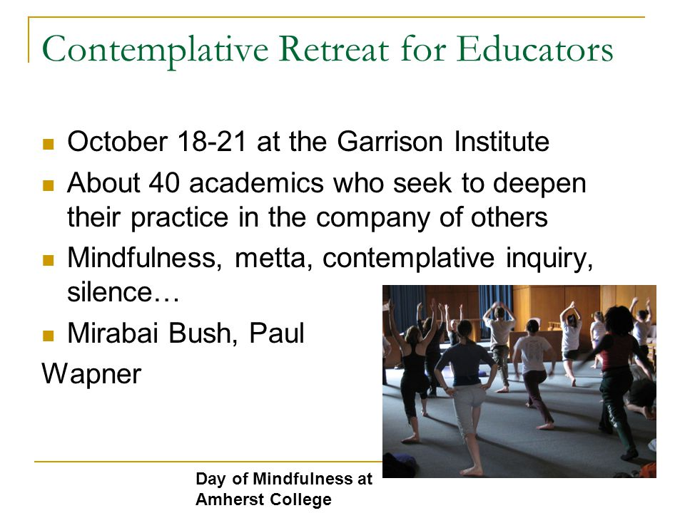 Contemplative Retreat for Educators October 18-21 at the Garrison Institute About 40 academics who seek to deepen their practice in the company of others Mindfulness, metta, contemplative inquiry, silence… Mirabai Bush, Paul Wapner Day of Mindfulness at Amherst College