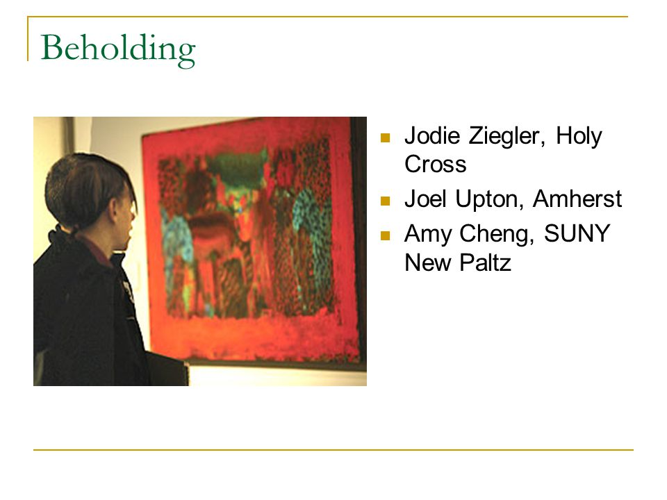 Beholding Jodie Ziegler, Holy Cross Joel Upton, Amherst Amy Cheng, SUNY New Paltz