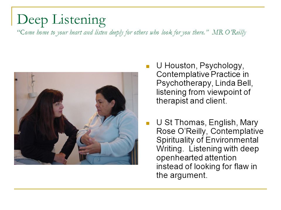 Deep Listening Come home to your heart and listen deeply for others who look for you there. MR O'Reilly U Houston, Psychology, Contemplative Practice in Psychotherapy, Linda Bell, listening from viewpoint of therapist and client.