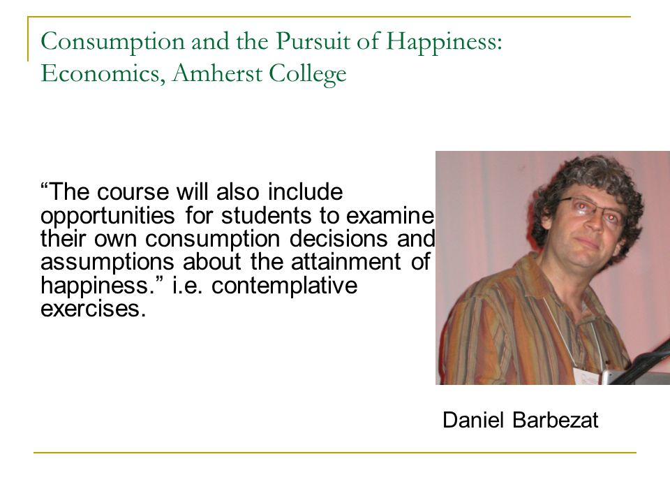 Consumption and the Pursuit of Happiness: Economics, Amherst College The course will also include opportunities for students to examine their own consumption decisions and assumptions about the attainment of happiness. i.e.
