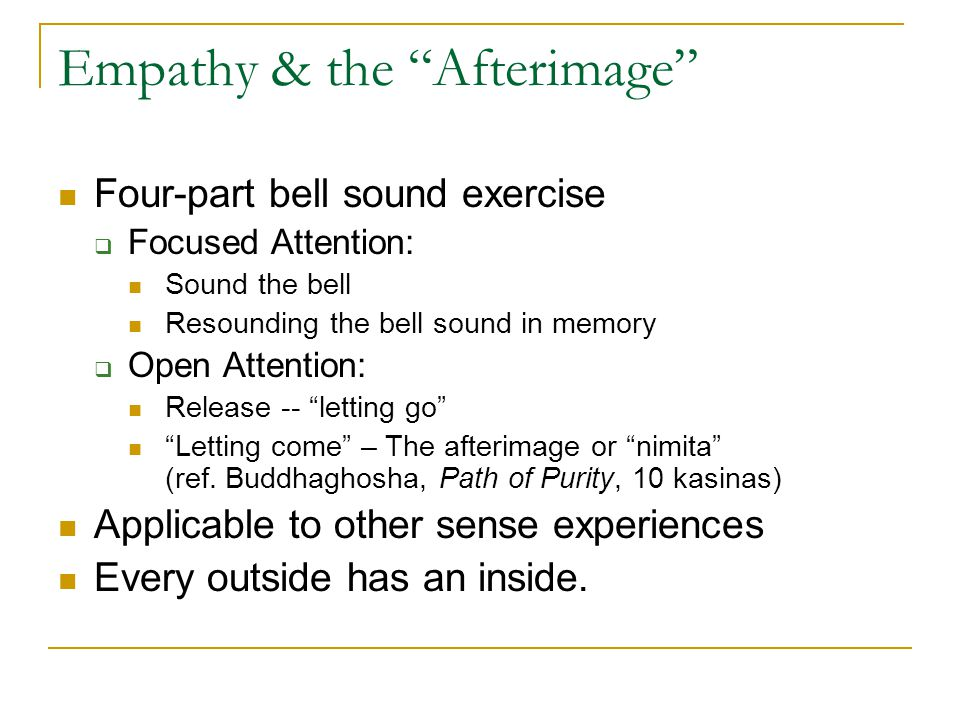 Empathy & the Afterimage Four-part bell sound exercise  Focused Attention: Sound the bell Resounding the bell sound in memory  Open Attention: Release -- letting go Letting come – The afterimage or nimita (ref.