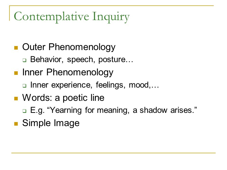 Contemplative Inquiry Outer Phenomenology  Behavior, speech, posture… Inner Phenomenology  Inner experience, feelings, mood,… Words: a poetic line  E.g.
