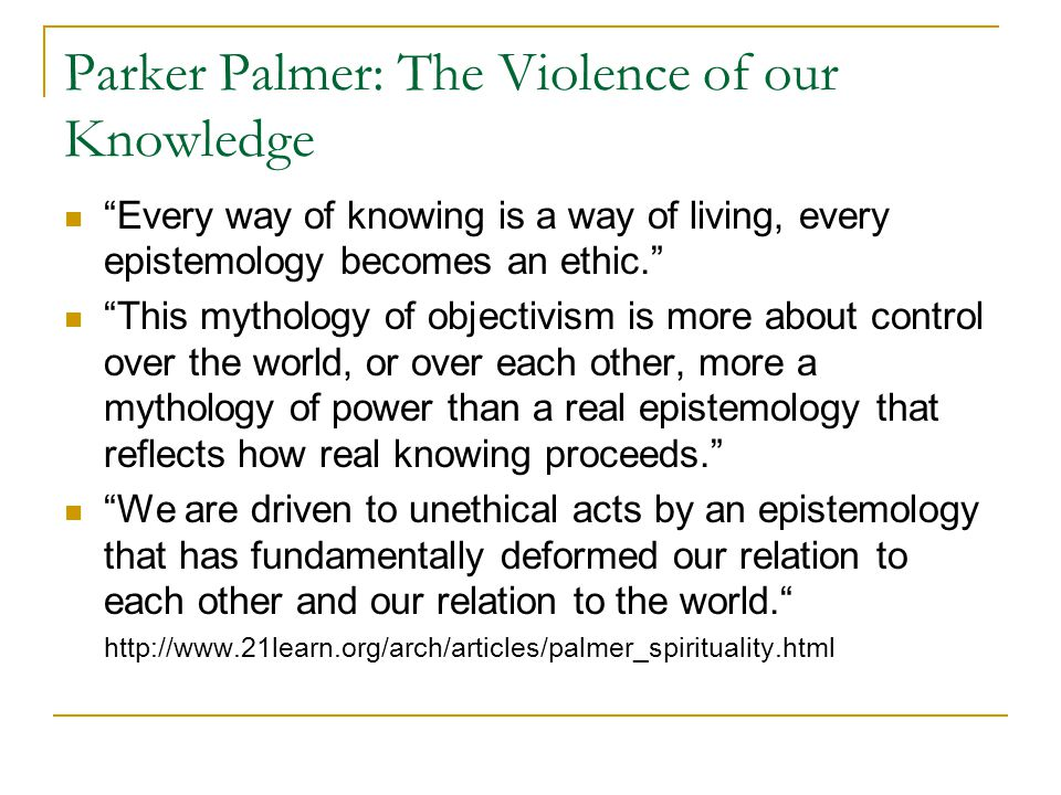 Parker Palmer: The Violence of our Knowledge Every way of knowing is a way of living, every epistemology becomes an ethic. This mythology of objectivism is more about control over the world, or over each other, more a mythology of power than a real epistemology that reflects how real knowing proceeds. We are driven to unethical acts by an epistemology that has fundamentally deformed our relation to each other and our relation to the world. http://www.21learn.org/arch/articles/palmer_spirituality.html