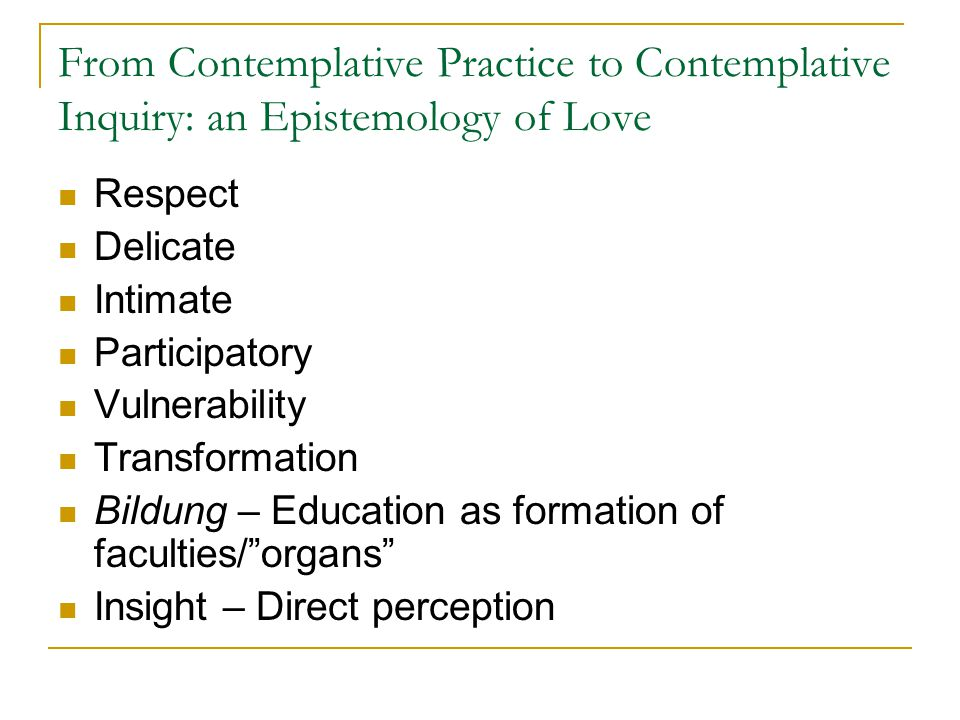 From Contemplative Practice to Contemplative Inquiry: an Epistemology of Love Respect Delicate Intimate Participatory Vulnerability Transformation Bildung – Education as formation of faculties/ organs Insight – Direct perception