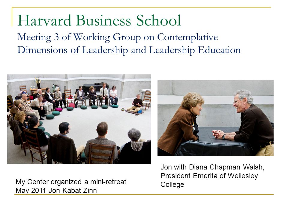 Harvard Business School Meeting 3 of Working Group on Contemplative Dimensions of Leadership and Leadership Education My Center organized a mini-retreat May 2011 Jon Kabat Zinn Jon with Diana Chapman Walsh, President Emerita of Wellesley College