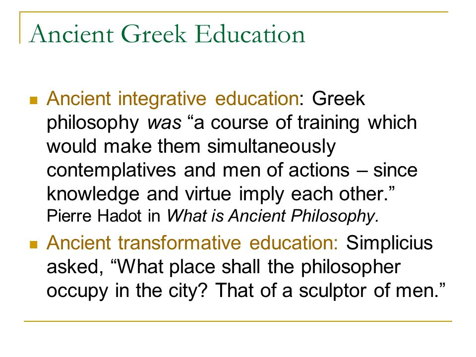 Ancient Greek Education Ancient integrative education: Greek philosophy was a course of training which would make them simultaneously contemplatives and men of actions – since knowledge and virtue imply each other. Pierre Hadot in What is Ancient Philosophy.
