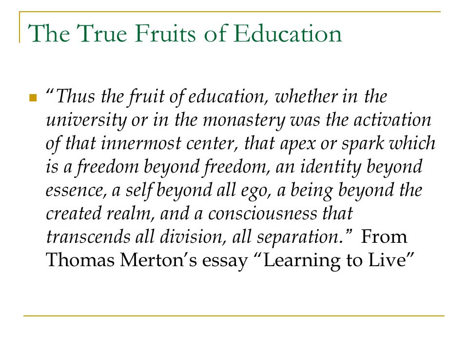 The True Fruits of Education Thus the fruit of education, whether in the university or in the monastery was the activation of that innermost center, that apex or spark which is a freedom beyond freedom, an identity beyond essence, a self beyond all ego, a being beyond the created realm, and a consciousness that transcends all division, all separation. From Thomas Merton's essay Learning to Live