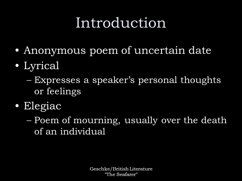 Geschke/British Literature The Seafarer Introduction Anonymous poem of uncertain date Lyrical –Expresses a speaker's personal thoughts or feelings Elegiac –Poem of mourning, usually over the death of an individual
