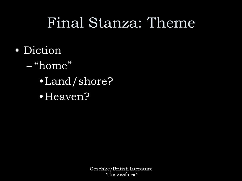 Geschke/British Literature The Seafarer Final Stanza: Theme Diction – home Land/shore Heaven