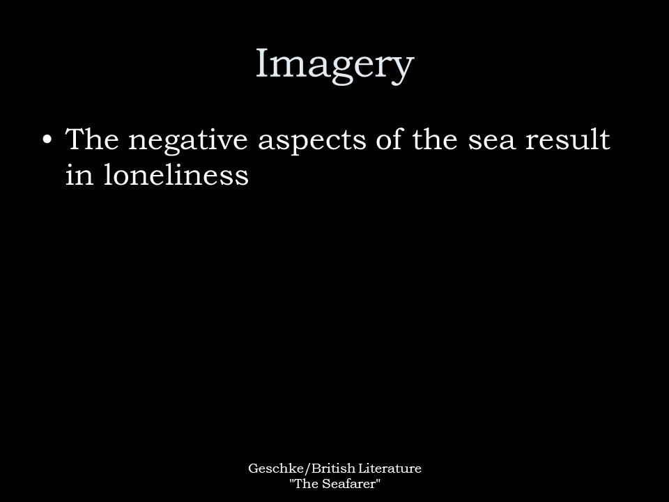 Geschke/British Literature The Seafarer Imagery The negative aspects of the sea result in loneliness