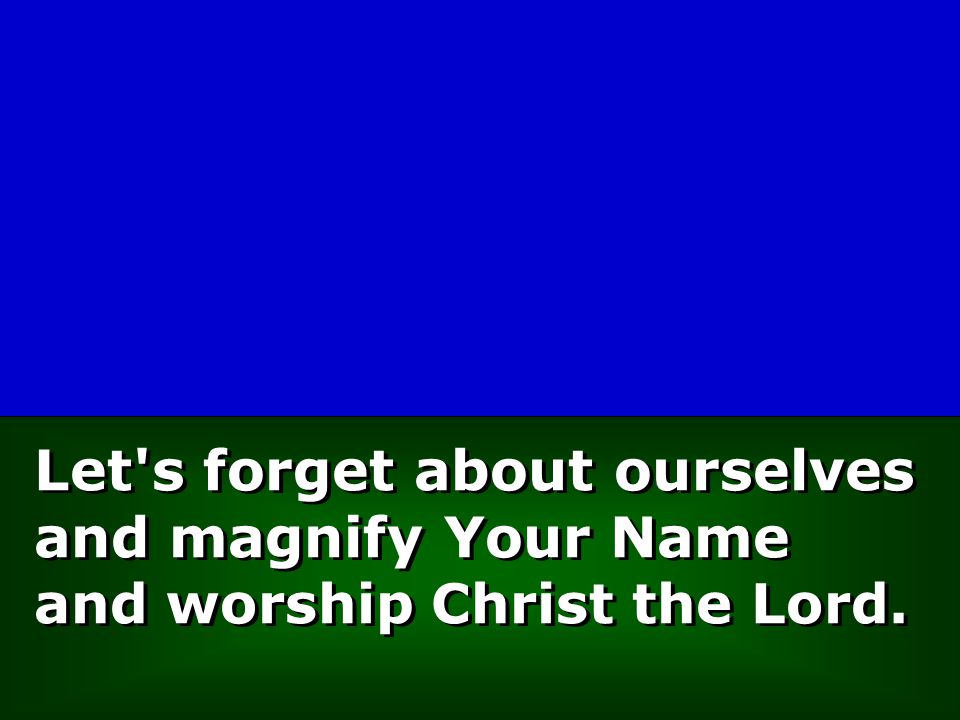 Let's forget about ourselves and magnify Your Name and worship Christ the Lord.
