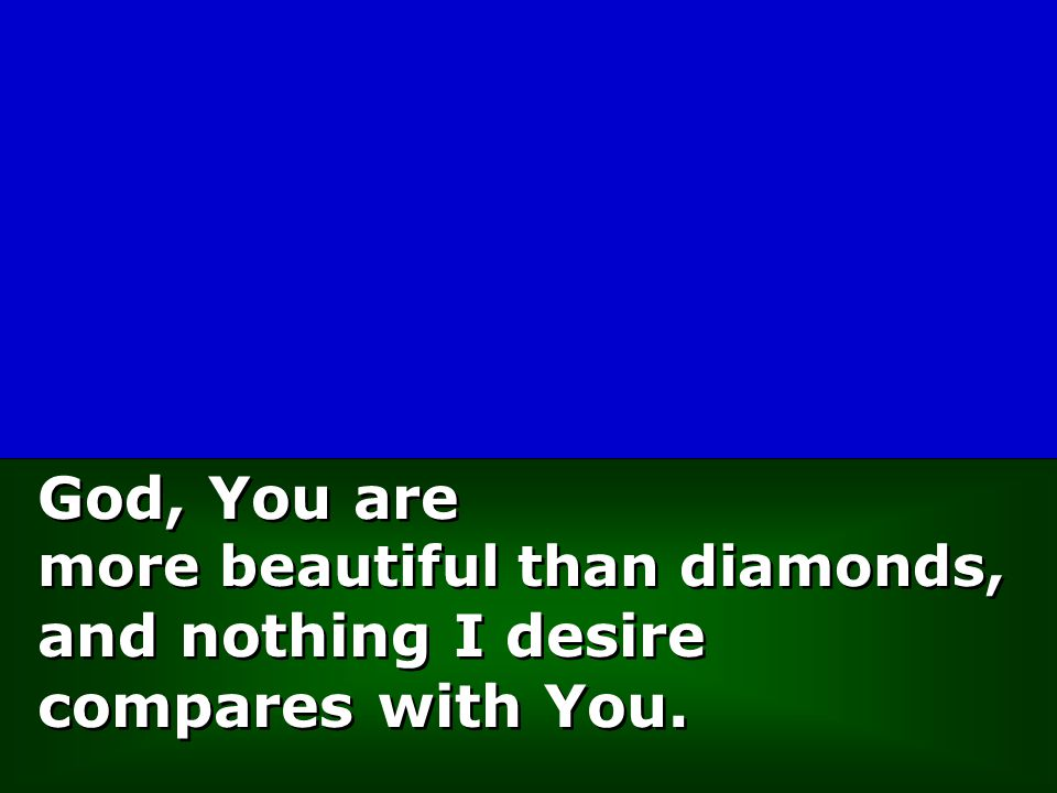 God, You are more beautiful than diamonds, and nothing I desire compares with You. God, You are more beautiful than diamonds, and nothing I desire com