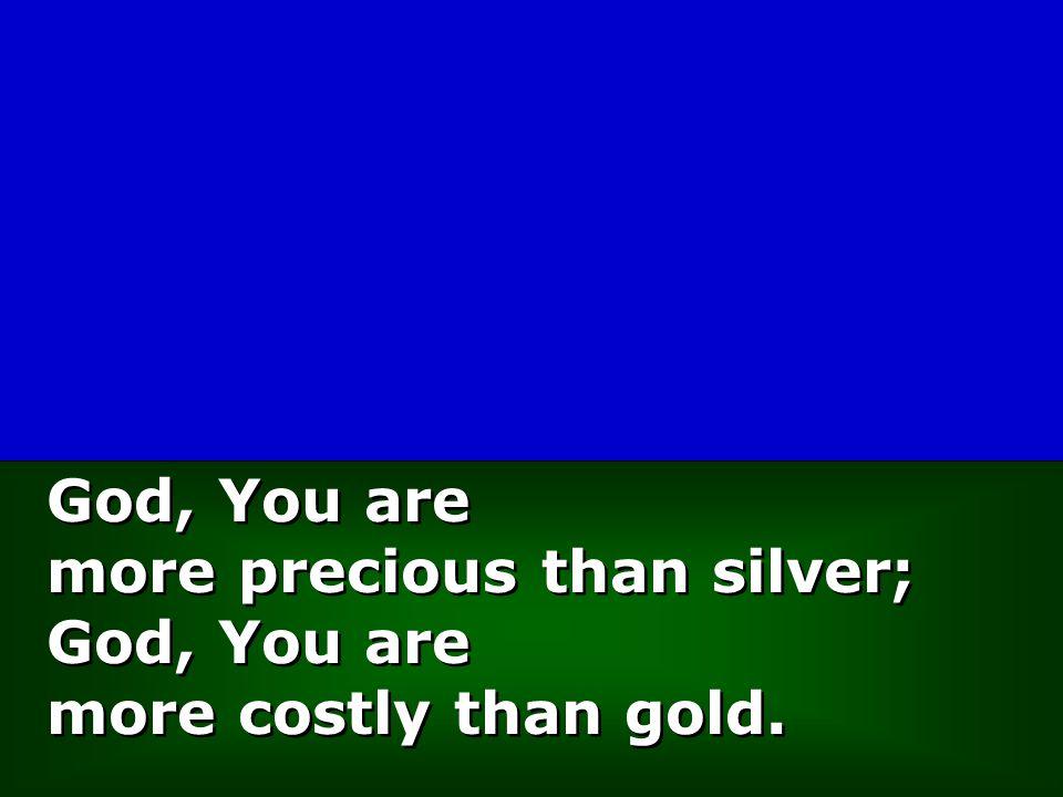 God, You are more precious than silver; God, You are more costly than gold. God, You are more precious than silver; God, You are more costly than gold