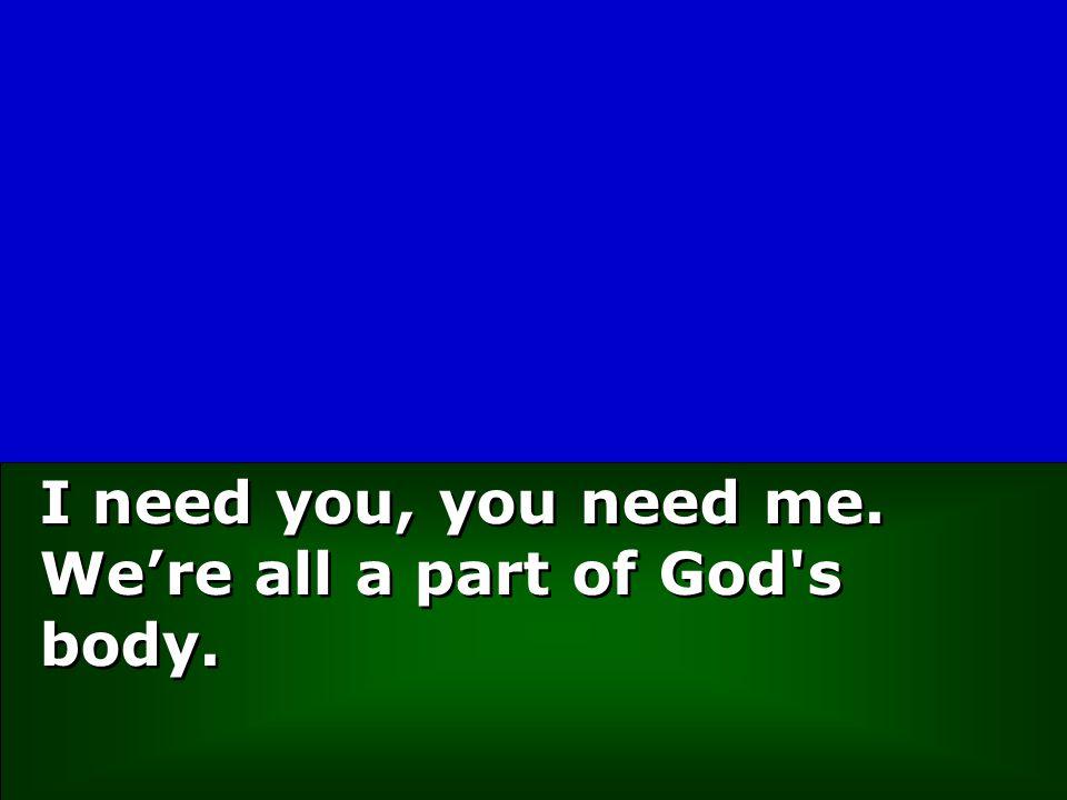 I need you, you need me. We're all a part of God s body.