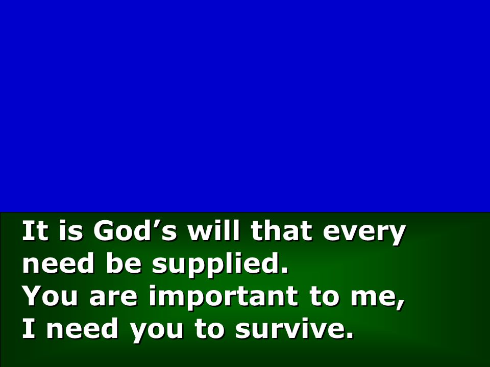 It is God's will that every need be supplied. You are important to me, I need you to survive.