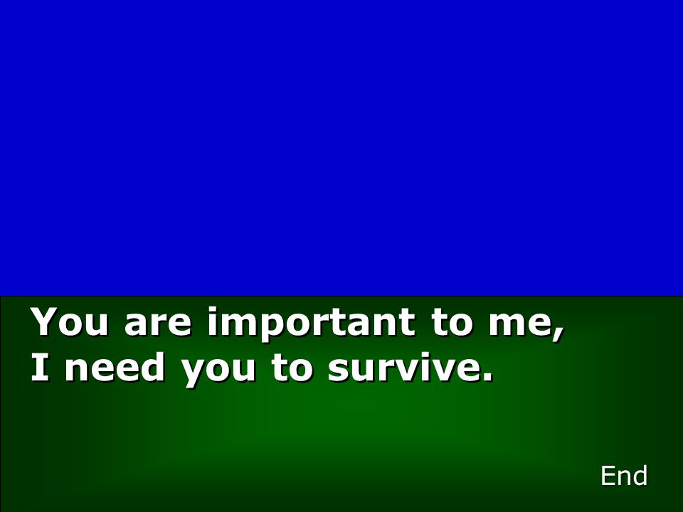 You are important to me, I need you to survive. End