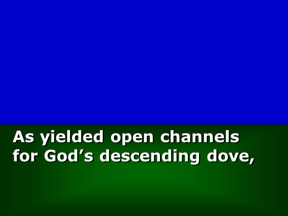 As yielded open channels for God's descending dove,