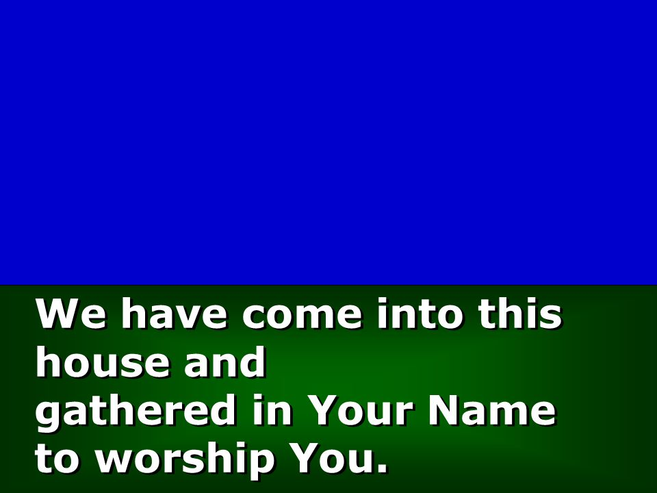 We have come into this house and gathered in Your Name to worship You.
