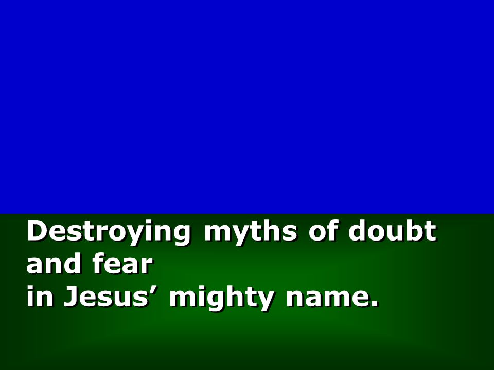 Destroying myths of doubt and fear in Jesus' mighty name.
