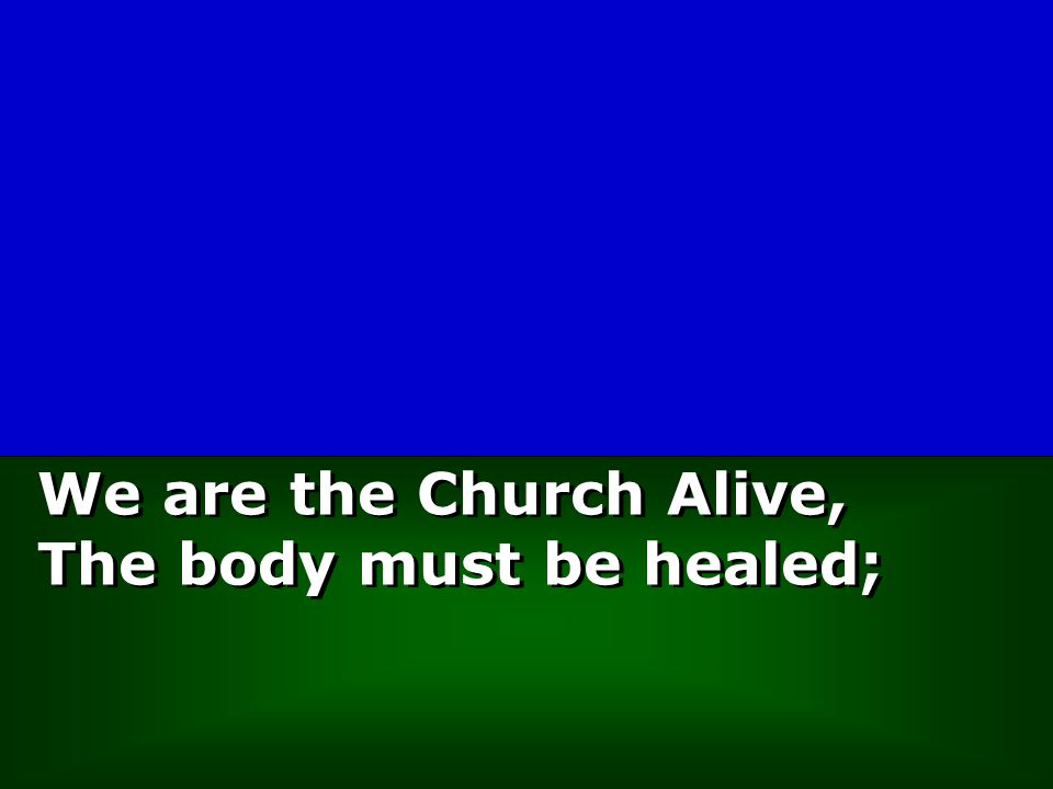 We are the Church Alive, The body must be healed;