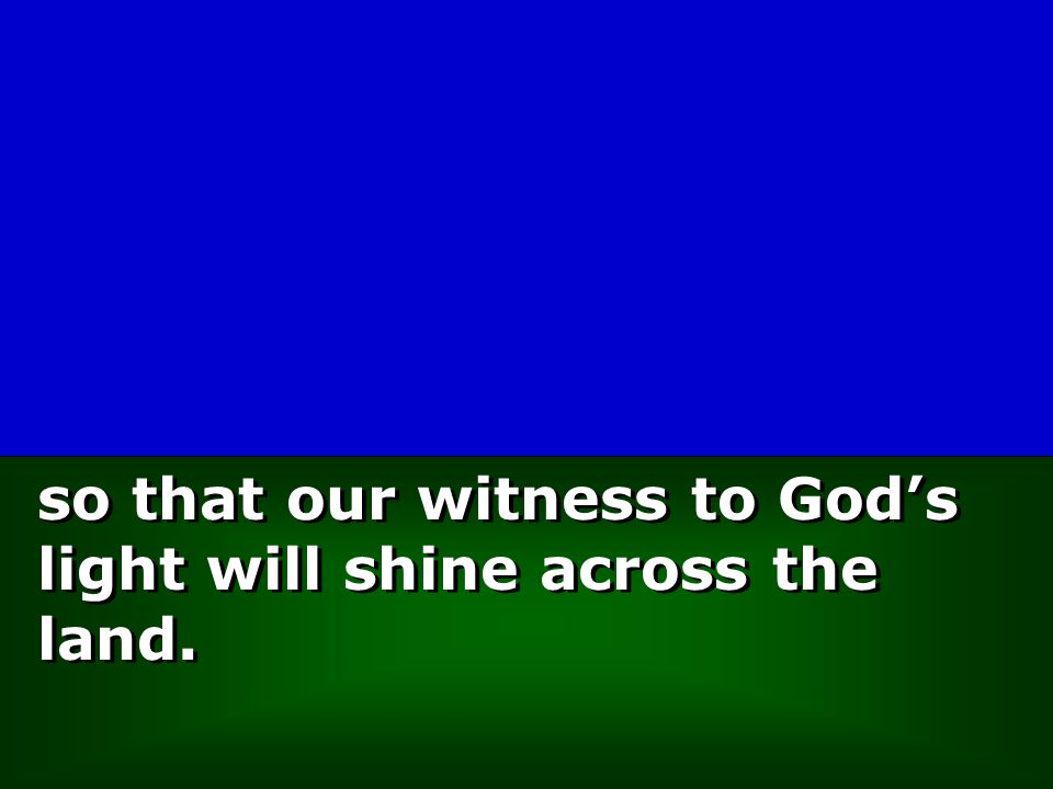 so that our witness to God's light will shine across the land.
