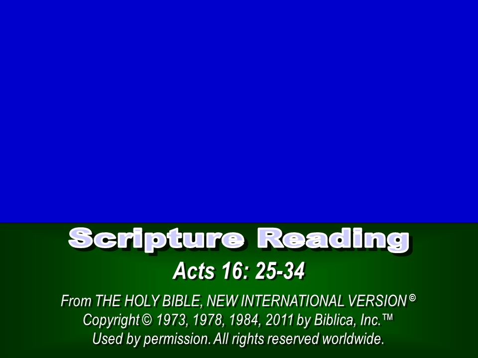 Acts 16: 25-34 From THE HOLY BIBLE, NEW INTERNATIONAL VERSION © Copyright © 1973, 1978, 1984, 2011 by Biblica, Inc.™ Used by permission.