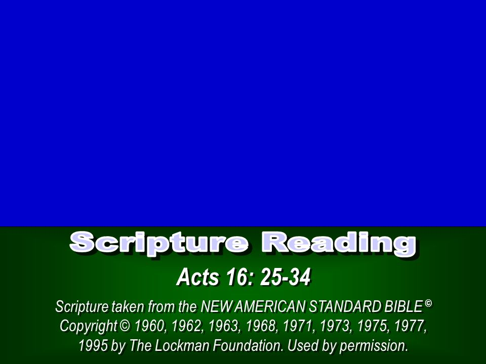 Acts 16: 25-34 Scripture taken from the NEW AMERICAN STANDARD BIBLE © Copyright © 1960, 1962, 1963, 1968, 1971, 1973, 1975, 1977, 1995 by The Lockman Foundation.