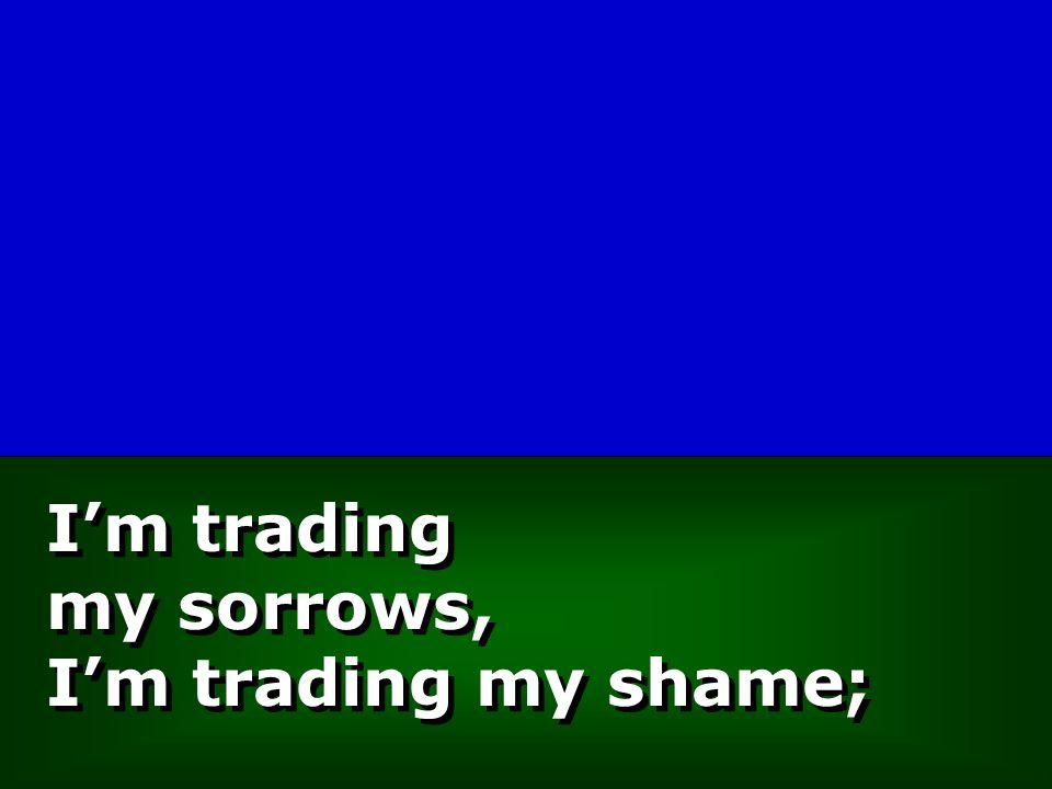 I'm trading my sorrows, I'm trading my shame;
