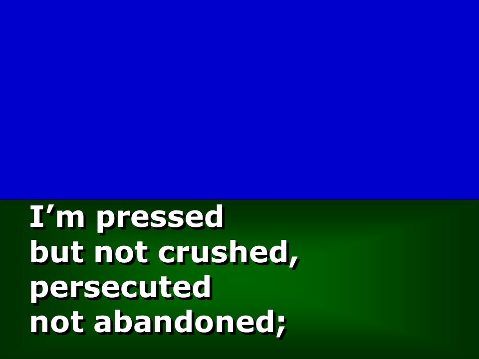 I'm pressed but not crushed, persecuted not abandoned;