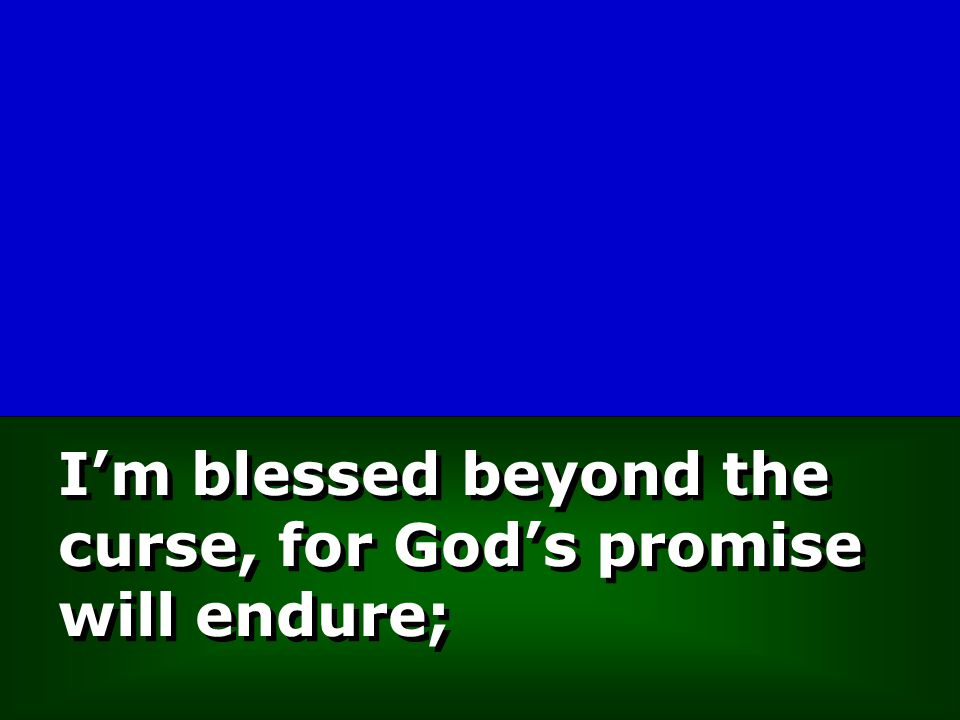 I'm blessed beyond the curse, for God's promise will endure;