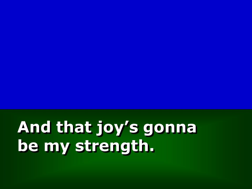 And that joy's gonna be my strength.