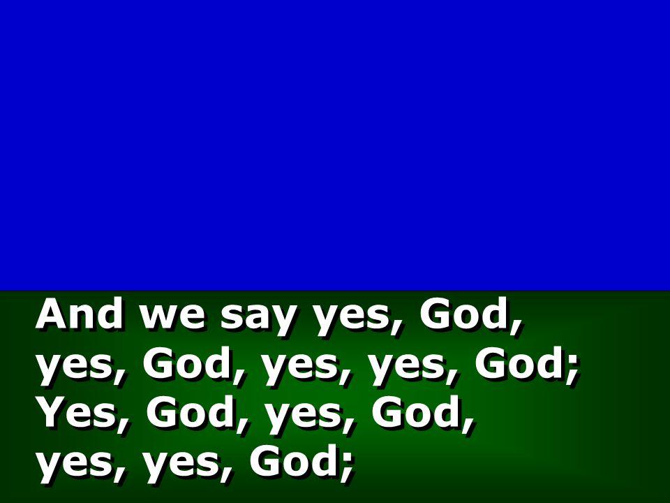And we say yes, God, yes, God, yes, yes, God; Yes, God, yes, God, yes, yes, God;
