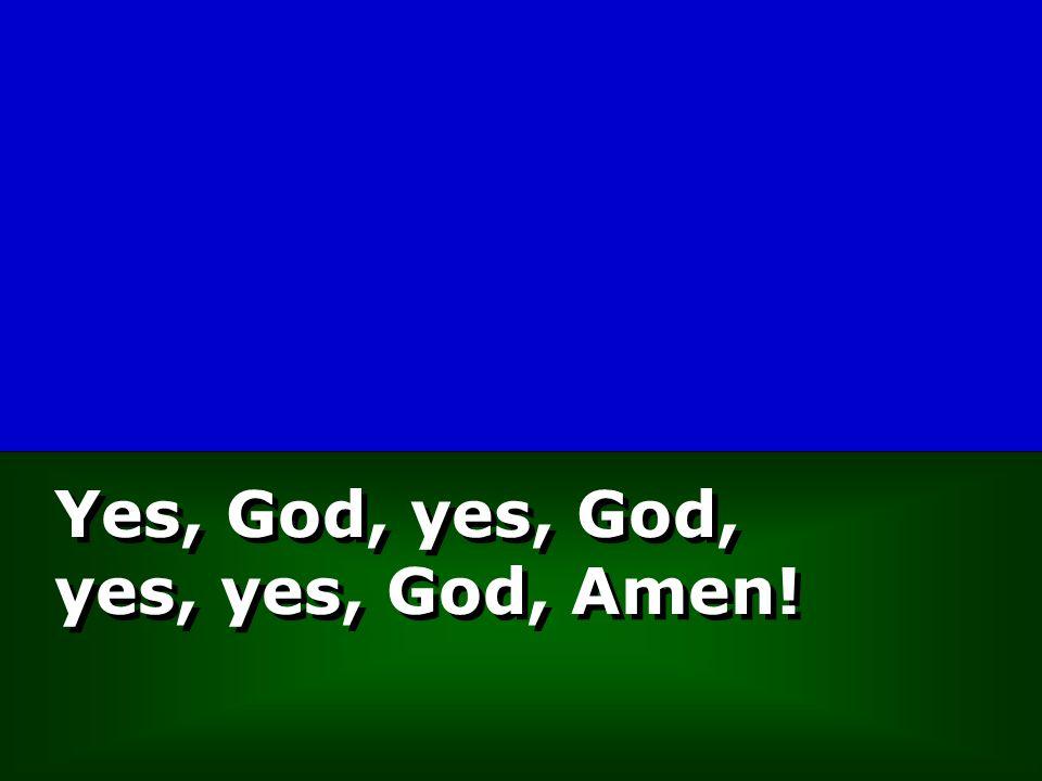 Yes, God, yes, God, yes, yes, God, Amen!