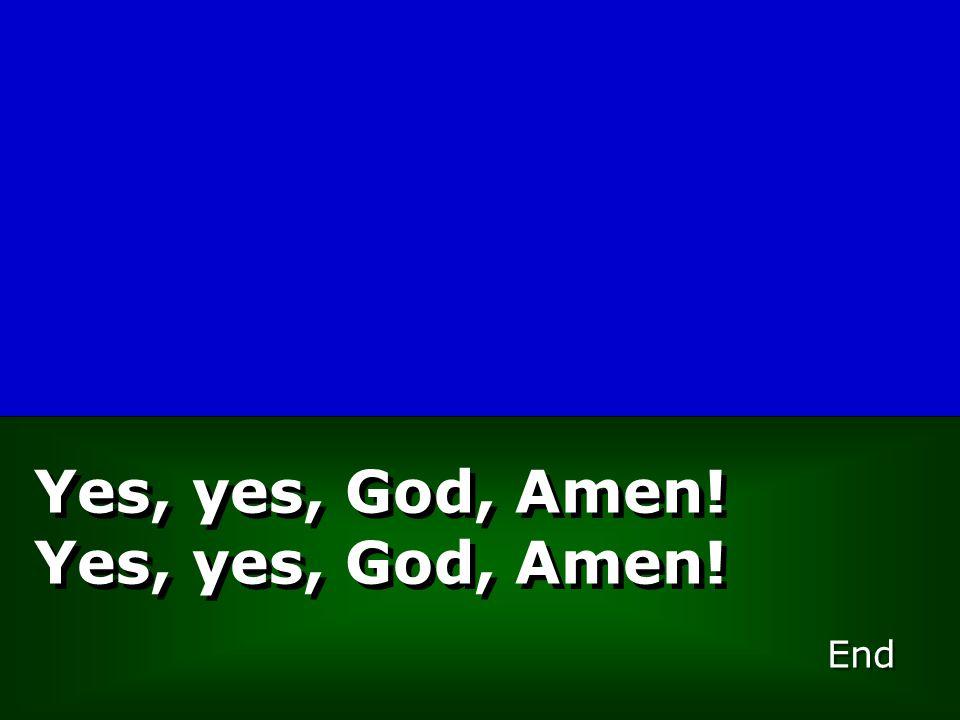 Yes, yes, God, Amen!Yes, yes, God, Amen! End