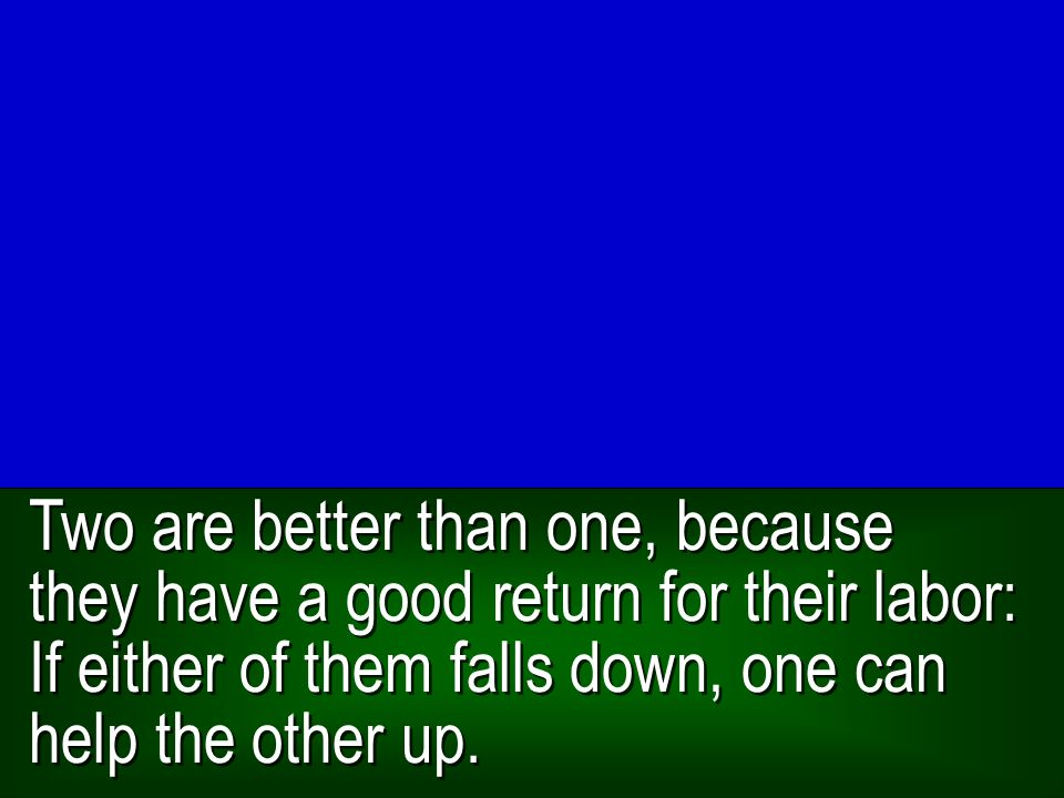 Two are better than one, because they have a good return for their labor: If either of them falls down, one can help the other up.