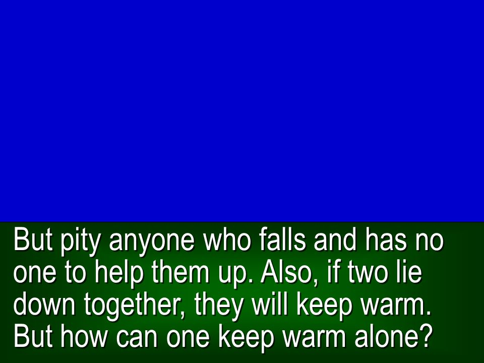But pity anyone who falls and has no one to help them up. Also, if two lie down together, they will keep warm. But how can one keep warm alone?